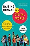Raising Humans in a Digital World Helping Kids Build a Healthy Relationship with Technology by Diana Graber
